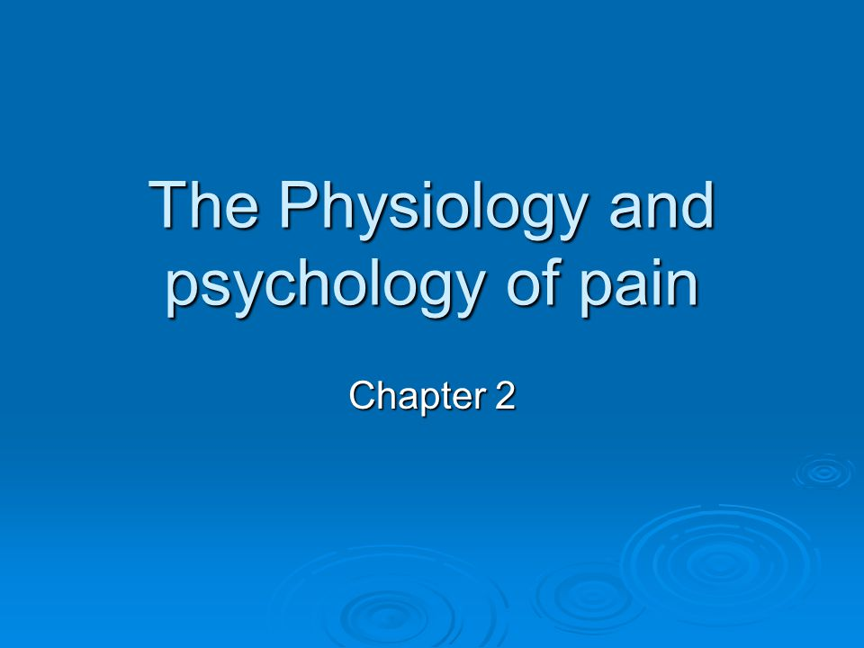The Physiology and psychology of pain