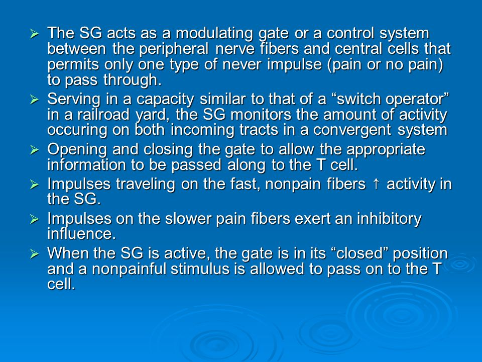 The SG acts as a modulating gate or a control system between the peripheral nerve fibers and central cells that permits only one type of never impulse (pain or no pain) to pass through.