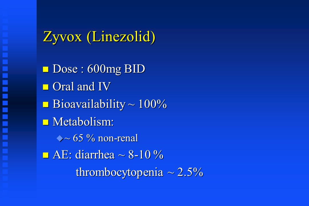 Zyvox (Linezolid) Dose : 600mg BID Oral and IV Bioavailability ~ 100%