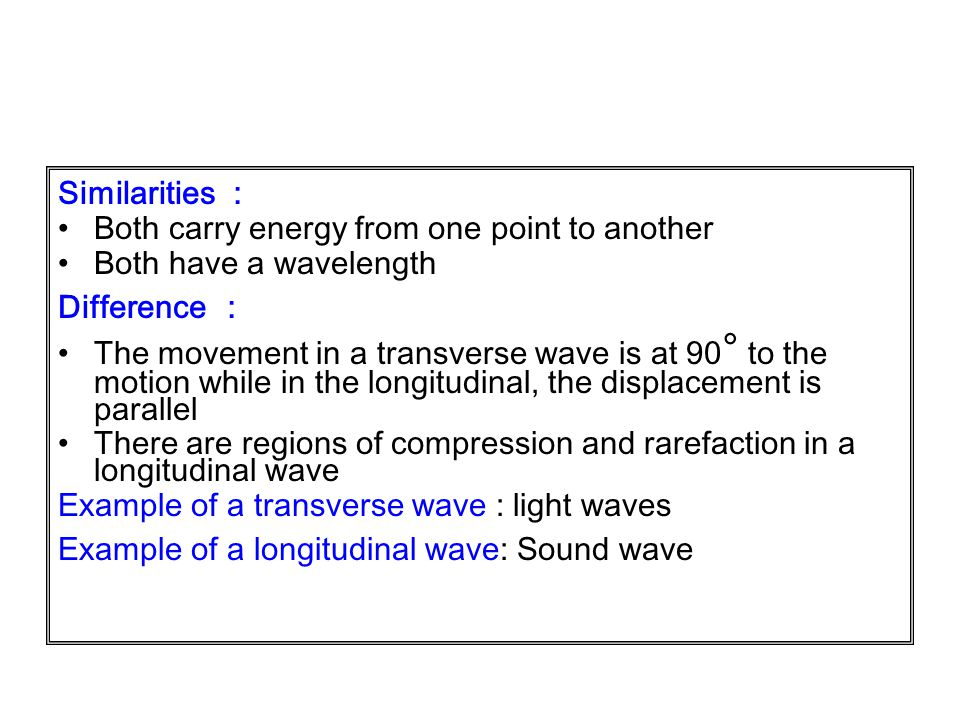 Similarities : Both carry energy from one point to another. Both have a wavelength. Difference :