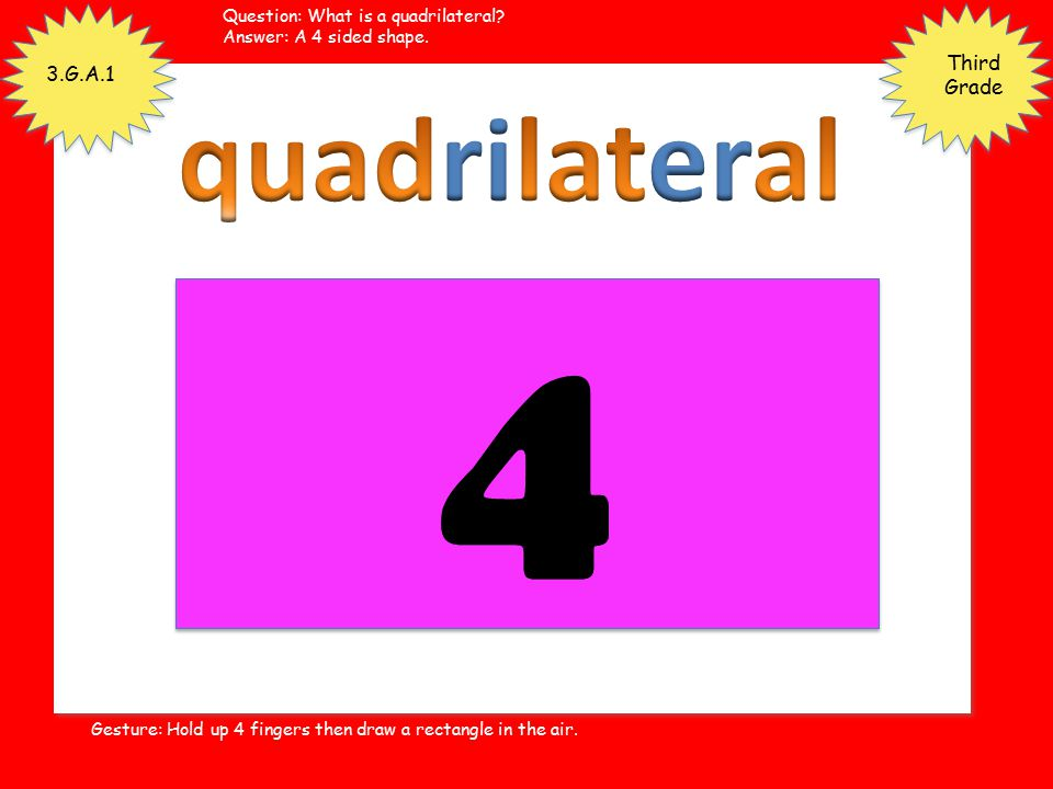 4 quadrilateral Third Grade 3.G.A.1 Question: What is a quadrilateral