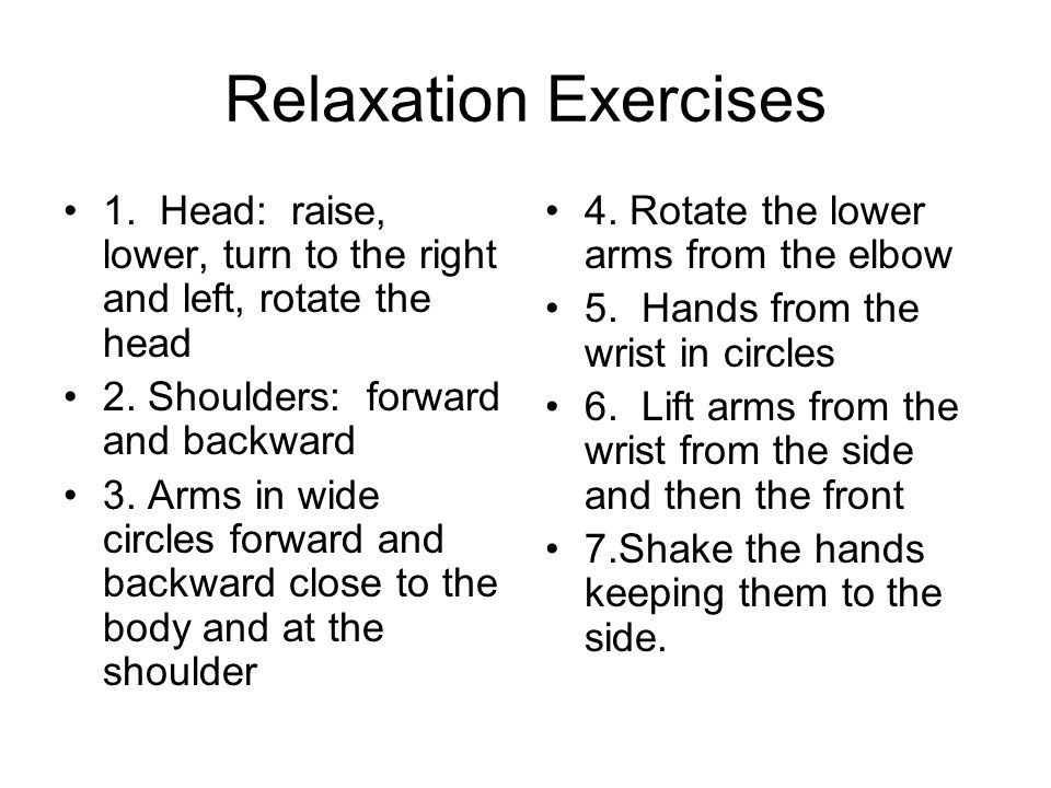 Relaxation Exercises 1. Head: raise, lower, turn to the right and left, rotate the head. 2. Shoulders: forward and backward.