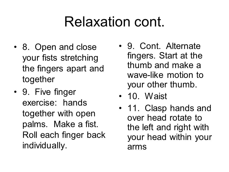 Relaxation cont. 8. Open and close your fists stretching the fingers apart and together.