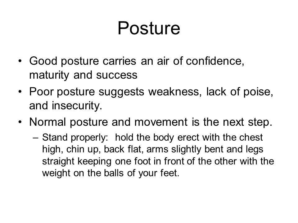 Posture Good posture carries an air of confidence, maturity and success. Poor posture suggests weakness, lack of poise, and insecurity.