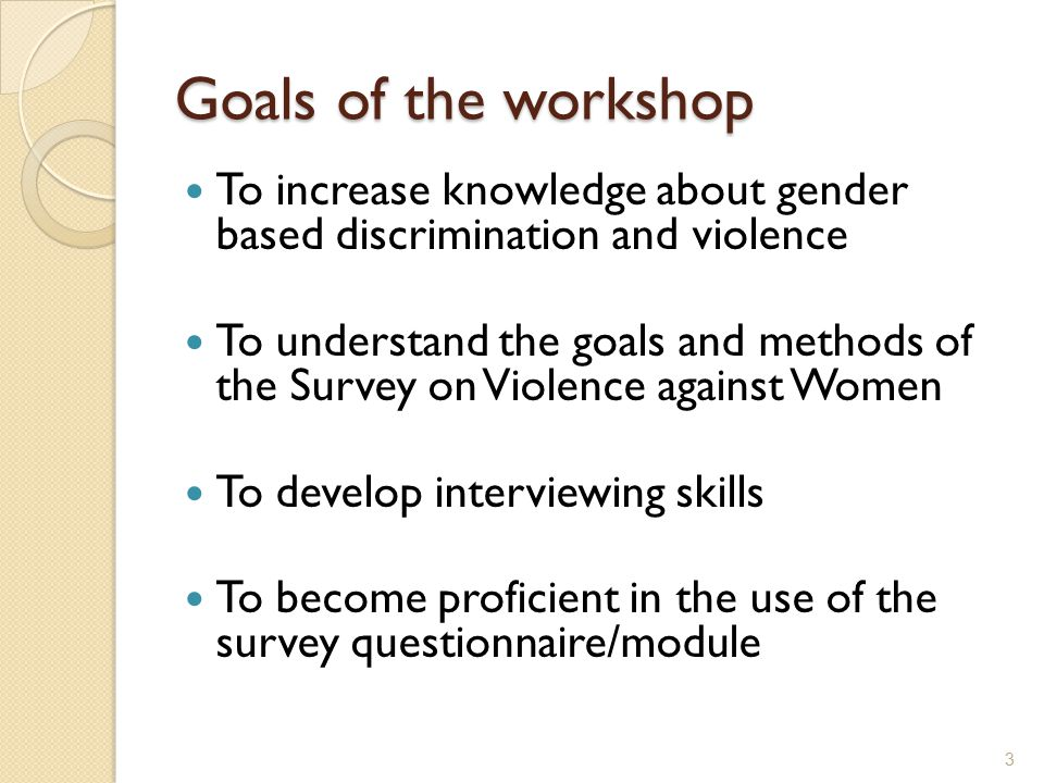 Goals of the workshop To increase knowledge about gender based discrimination and violence.