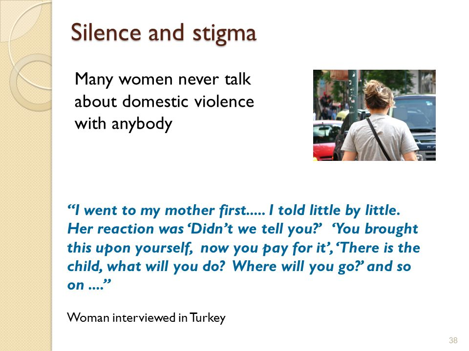 Silence and stigma Many women never talk about domestic violence with anybody.
