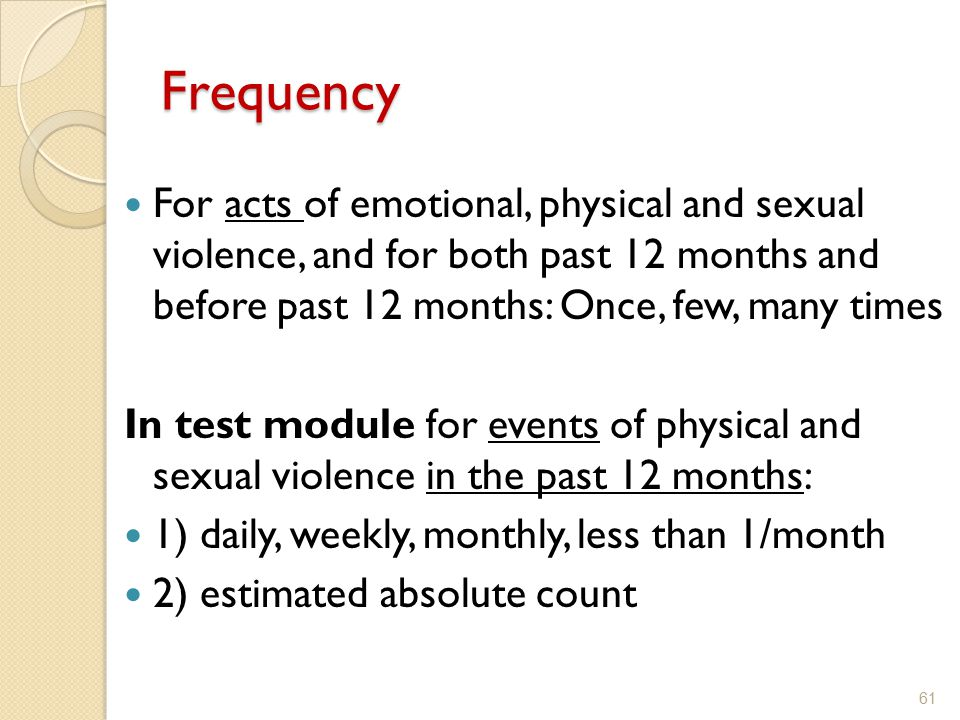 Frequency For acts of emotional, physical and sexual violence, and for both past 12 months and before past 12 months: Once, few, many times.