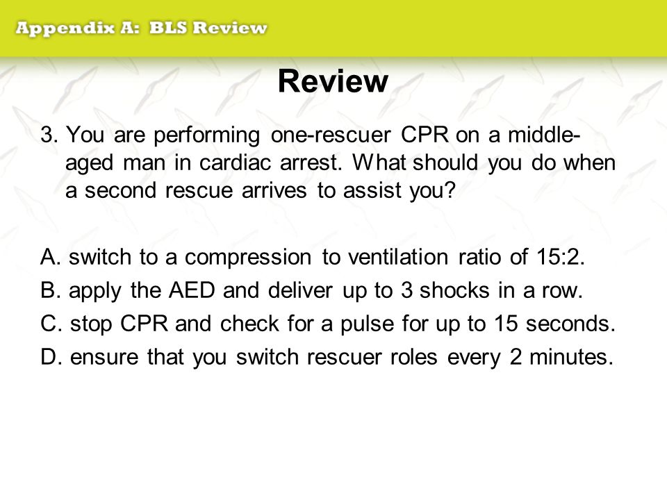 Review 3. You are performing one-rescuer CPR on a middle-aged man in cardiac arrest. What should you do when a second rescue arrives to assist you