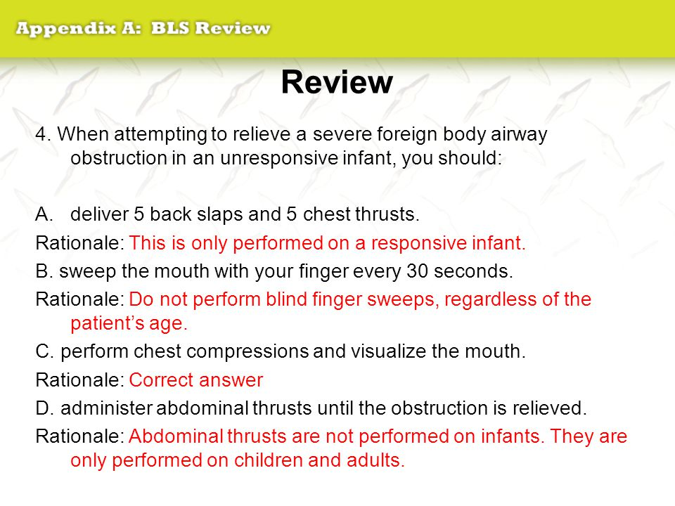 Review 4. When attempting to relieve a severe foreign body airway obstruction in an unresponsive infant, you should: