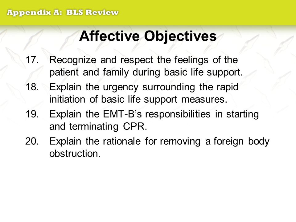 Affective Objectives Recognize and respect the feelings of the patient and family during basic life support.