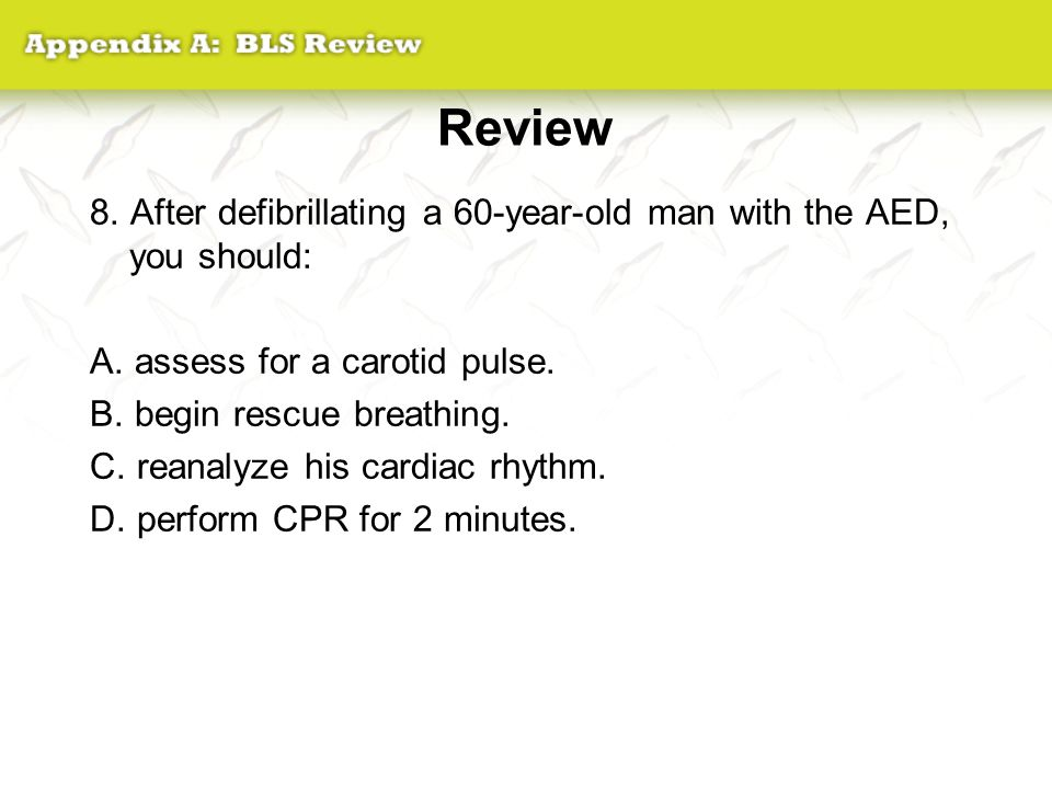 Review 8. After defibrillating a 60-year-old man with the AED, you should: A. assess for a carotid pulse.