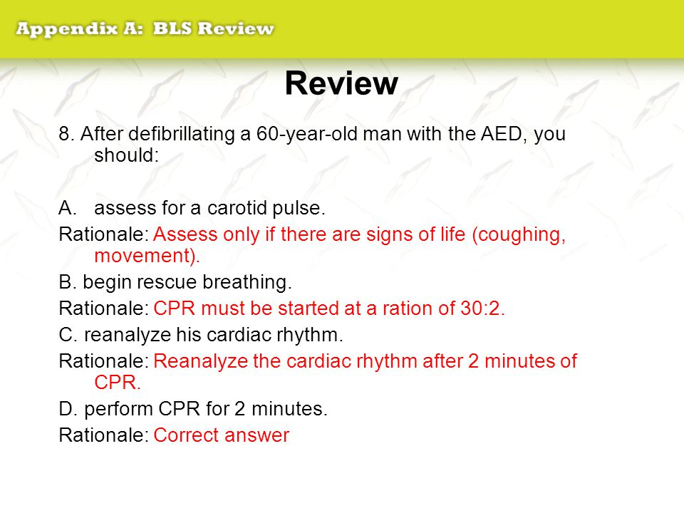 Review 8. After defibrillating a 60-year-old man with the AED, you should: assess for a carotid pulse.