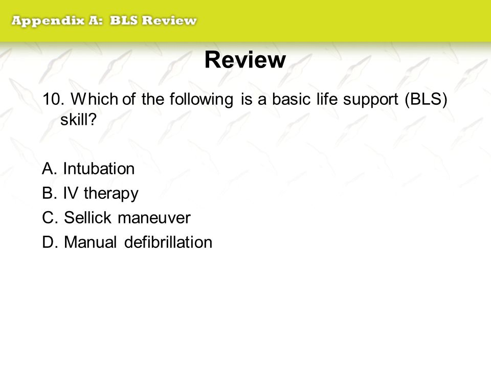 Review 10. Which of the following is a basic life support (BLS) skill