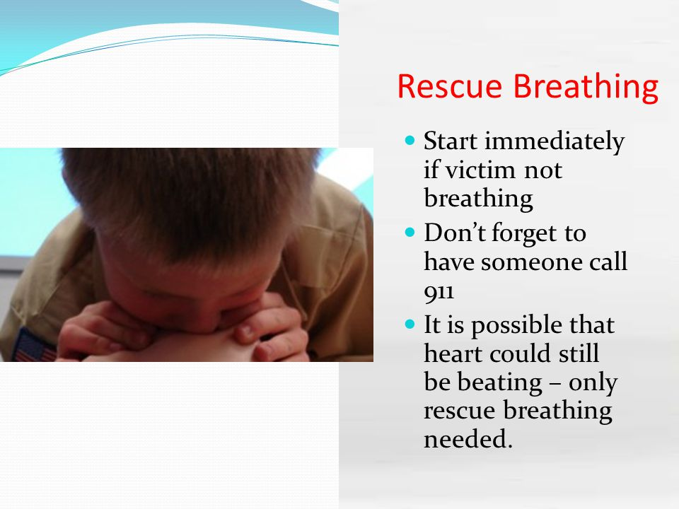 Rescue Breathing Start immediately if victim not breathing