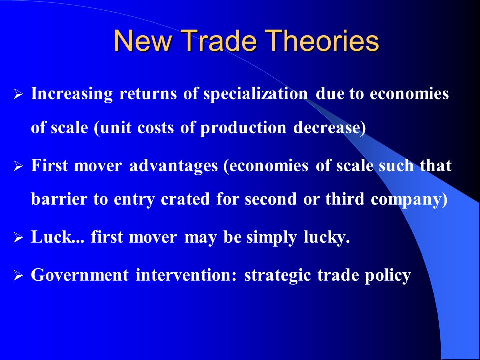 New Trade Theories Increasing returns of specialization due to economies of scale (unit costs of production decrease)