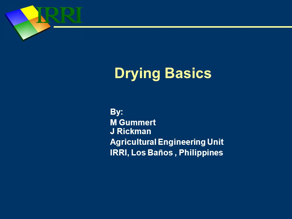 Drying Basics By: M Gummert J Rickman Agricultural Engineering Unit