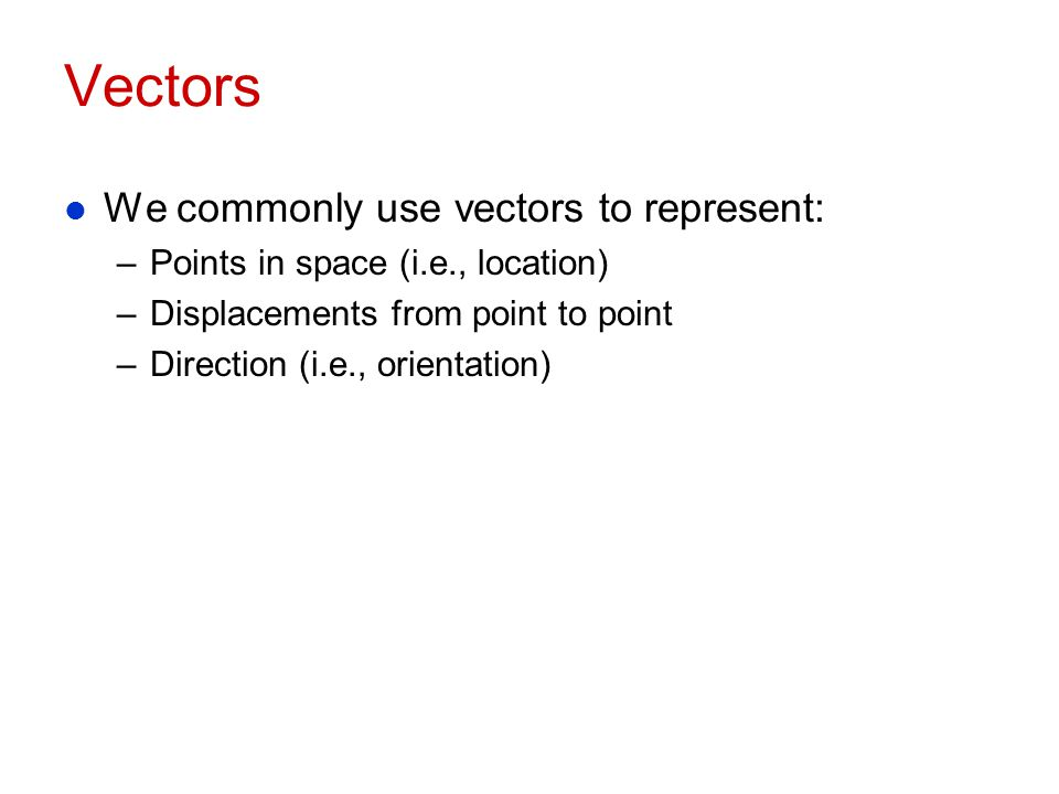 Vectors We commonly use vectors to represent: