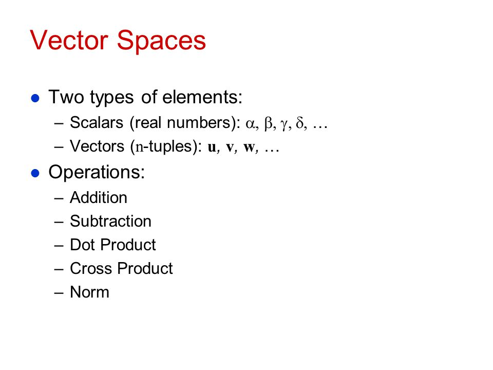 Vector Spaces Two types of elements: Operations: