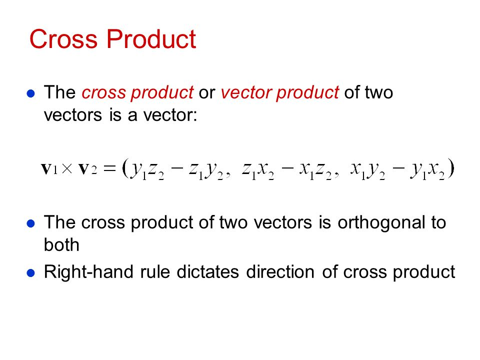 Cross Product The cross product or vector product of two vectors is a vector: The cross product of two vectors is orthogonal to both.