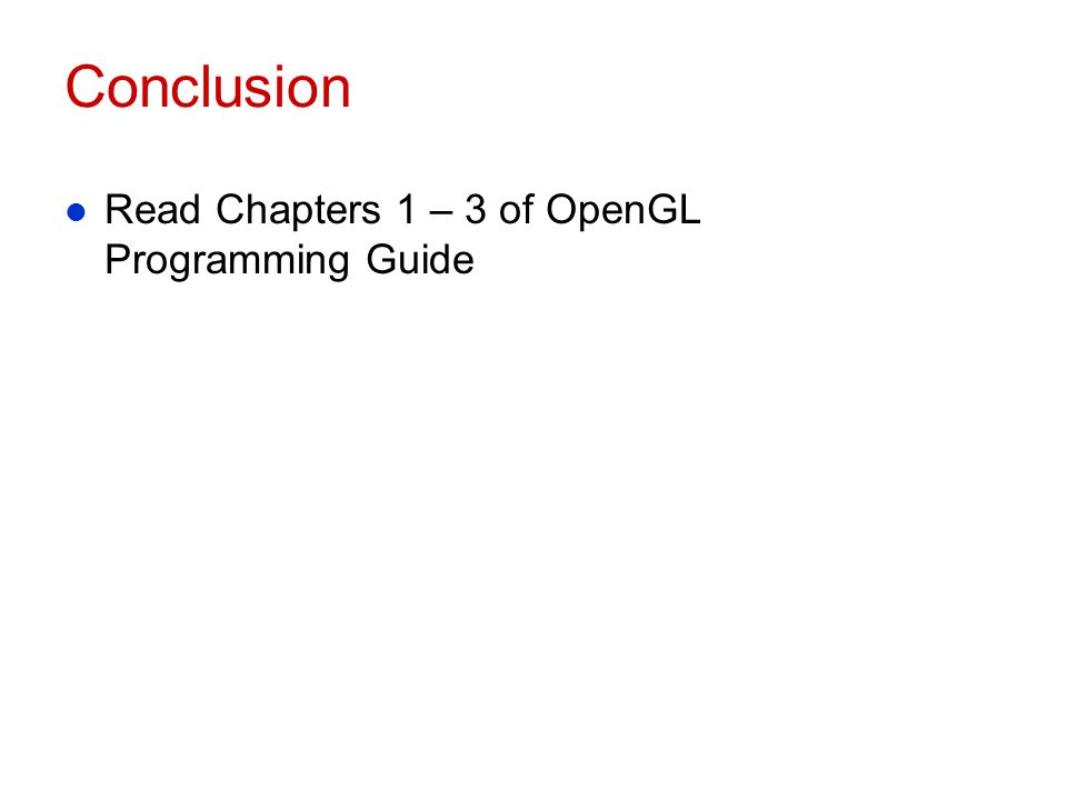 Conclusion Read Chapters 1 – 3 of OpenGL Programming Guide