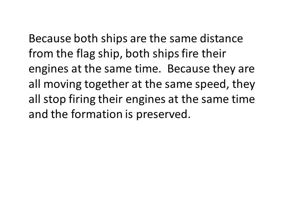 Because both ships are the same distance from the flag ship, both ships fire their engines at the same time.