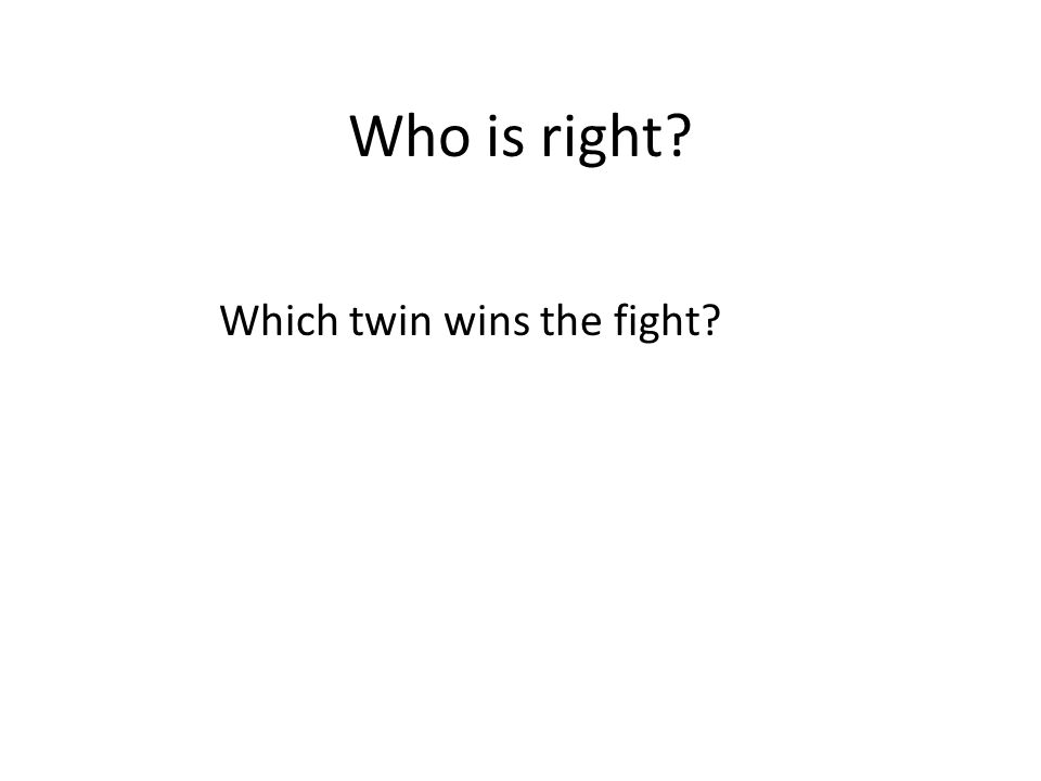 Who is right Which twin wins the fight