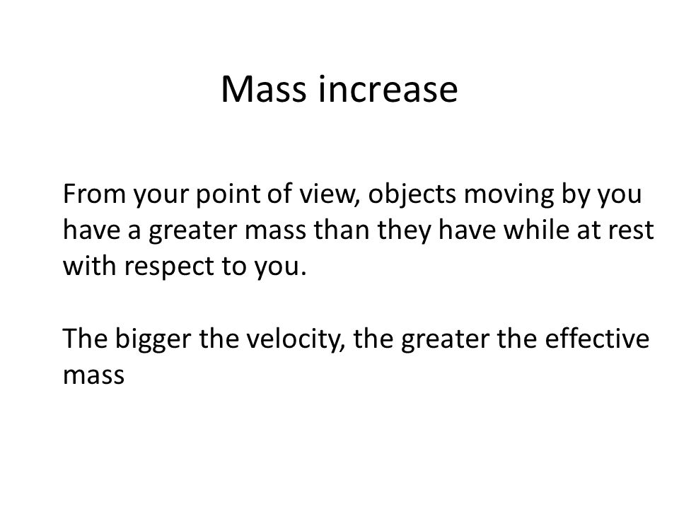 Mass increase From your point of view, objects moving by you have a greater mass than they have while at rest with respect to you.