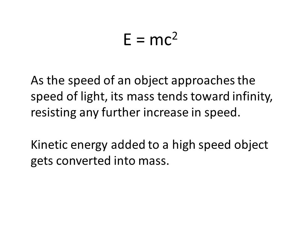 E = mc2 As the speed of an object approaches the speed of light, its mass tends toward infinity, resisting any further increase in speed.
