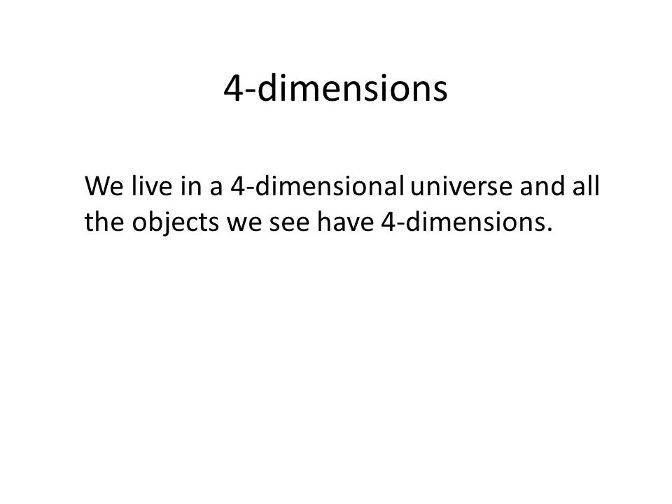 4-dimensions We live in a 4-dimensional universe and all the objects we see have 4-dimensions.