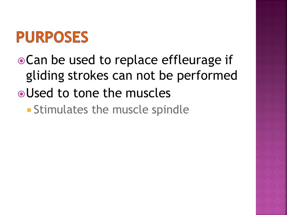 purposes Can be used to replace effleurage if gliding strokes can not be performed. Used to tone the muscles.