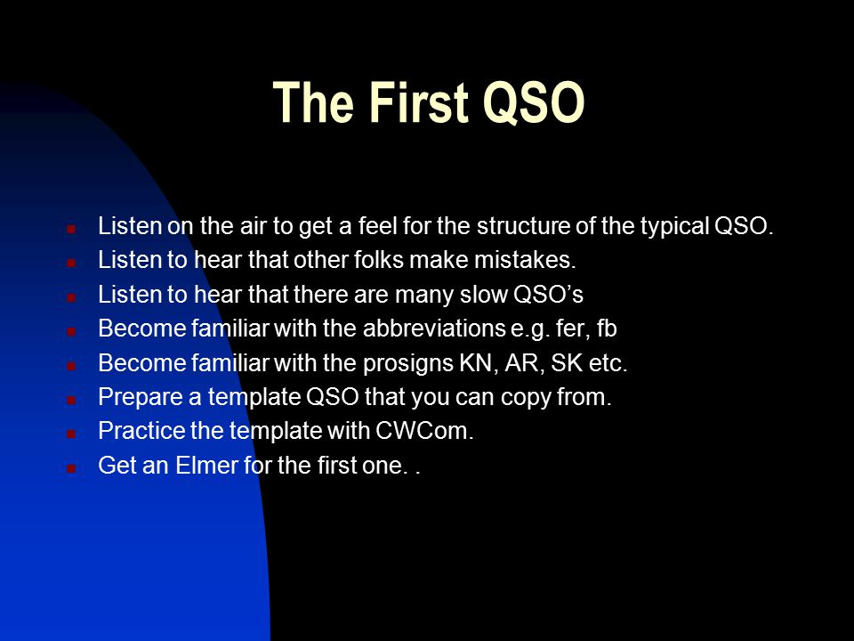 The First QSO Listen on the air to get a feel for the structure of the typical QSO. Listen to hear that other folks make mistakes.