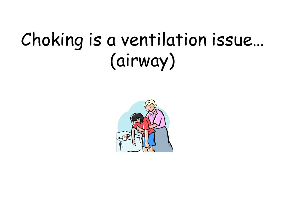 Choking is a ventilation issue… (airway)