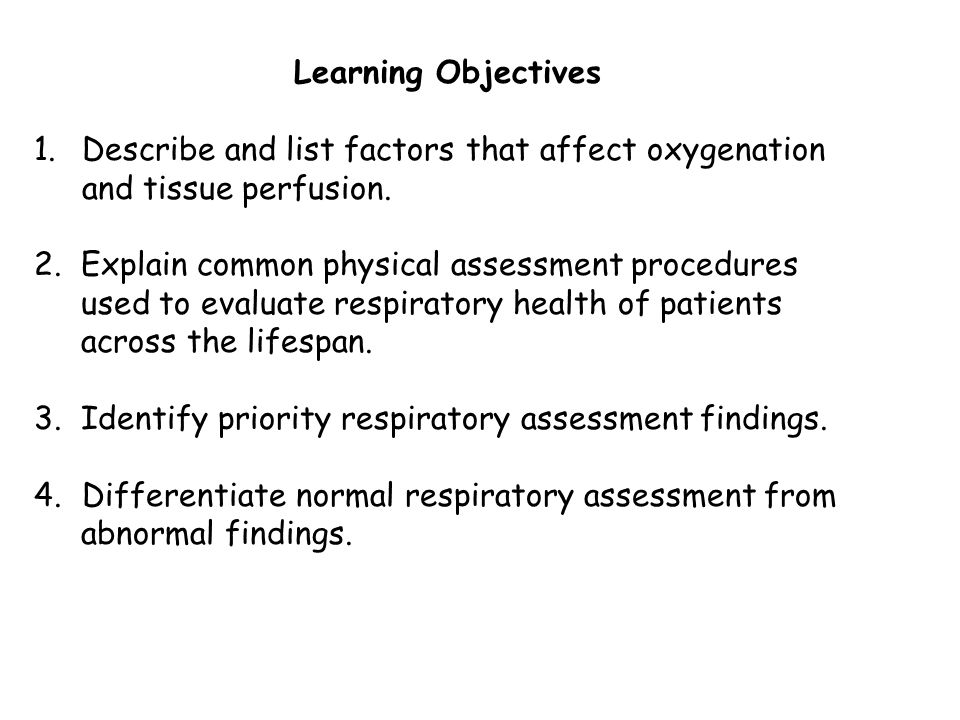 Learning Objectives Describe and list factors that affect oxygenation and tissue perfusion. 2. Explain common physical assessment procedures.