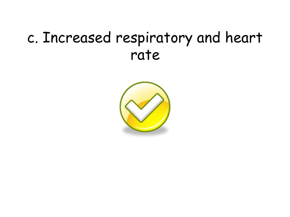 c. Increased respiratory and heart rate