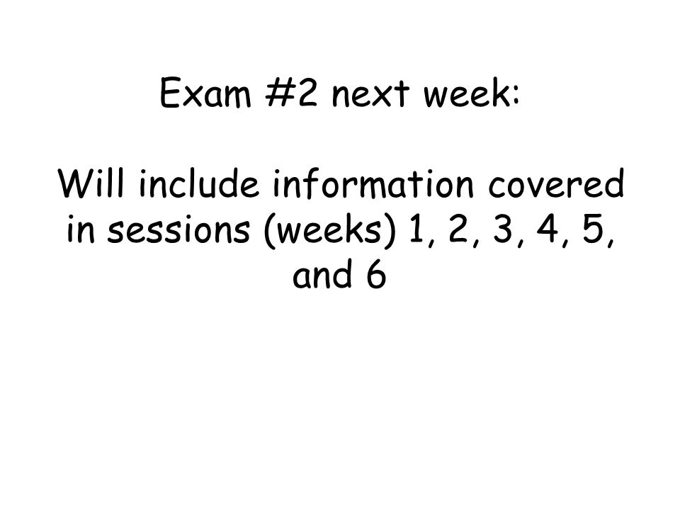 Exam #2 next week: Will include information covered in sessions (weeks) 1, 2, 3, 4, 5, and 6