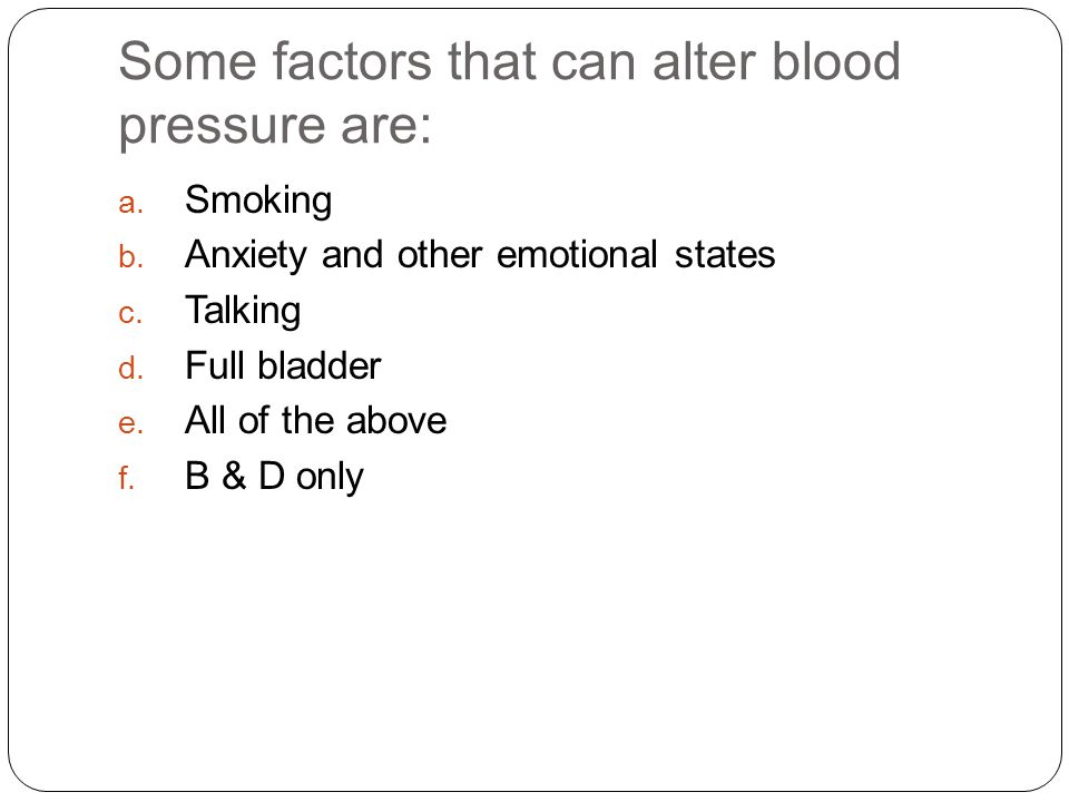 Some factors that can alter blood pressure are: