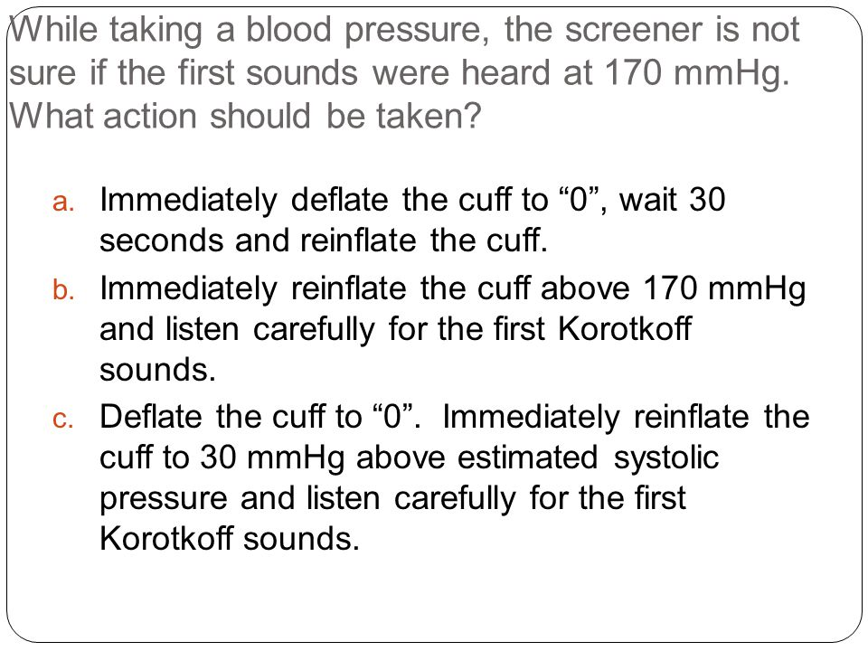 While taking a blood pressure, the screener is not sure if the first sounds were heard at 170 mmHg. What action should be taken