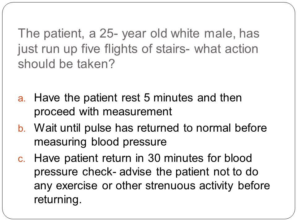 The patient, a 25- year old white male, has just run up five flights of stairs- what action should be taken