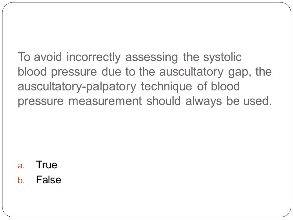To avoid incorrectly assessing the systolic blood pressure due to the auscultatory gap, the auscultatory-palpatory technique of blood pressure measurement should always be used.