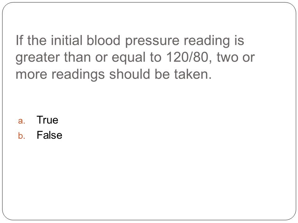If the initial blood pressure reading is greater than or equal to 120/80, two or more readings should be taken.