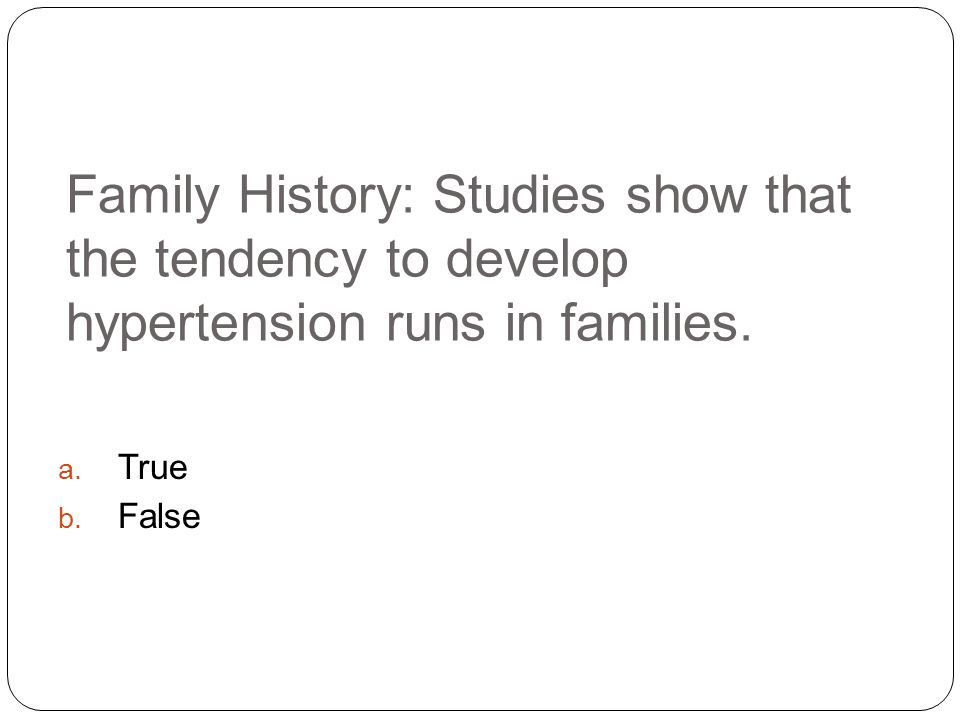 Family History: Studies show that the tendency to develop hypertension runs in families.