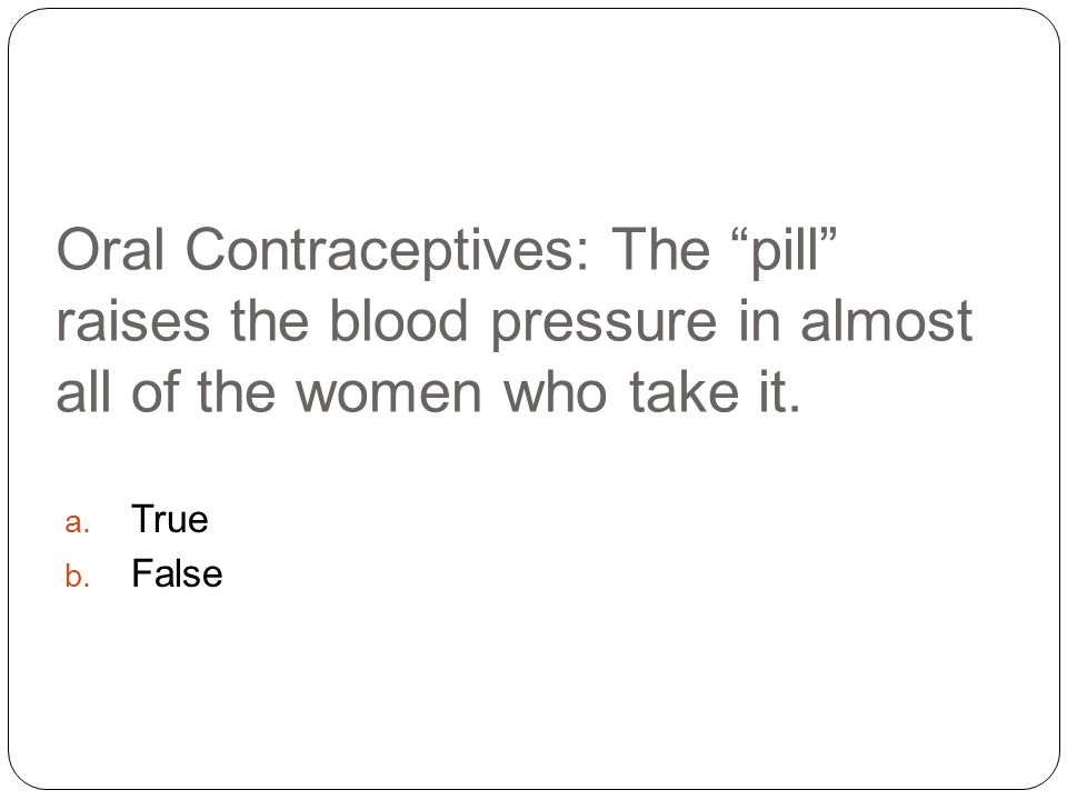 Oral Contraceptives: The pill raises the blood pressure in almost all of the women who take it.