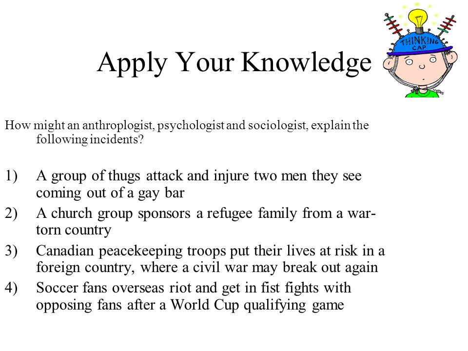 Apply Your Knowledge How might an anthroplogist, psychologist and sociologist, explain the following incidents
