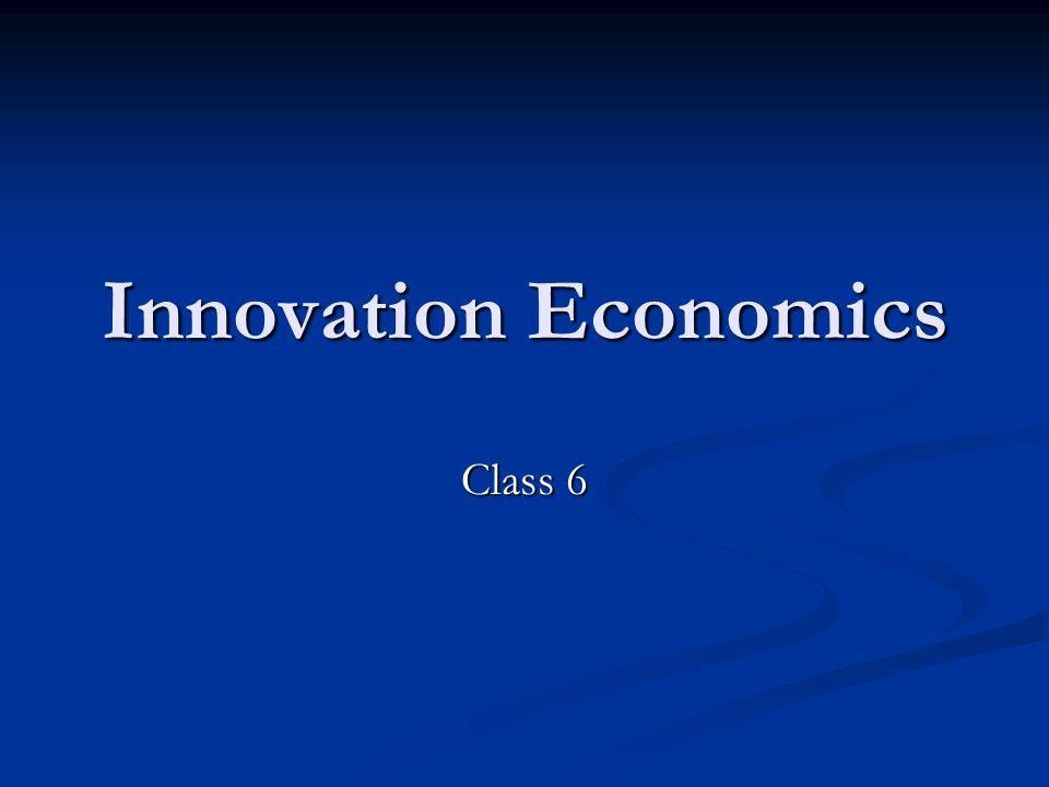 Innovation Economics Class 6