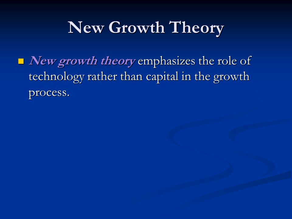 New Growth Theory New growth theory emphasizes the role of technology rather than capital in the growth process.