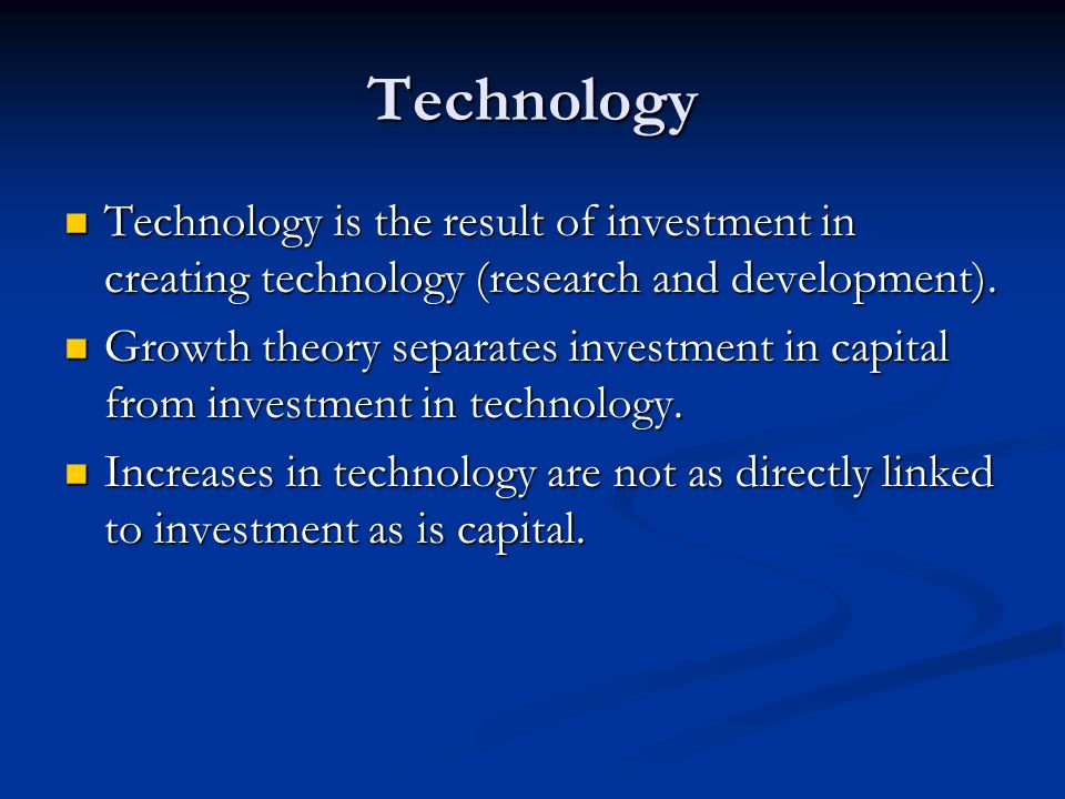 Technology Technology is the result of investment in creating technology (research and development).