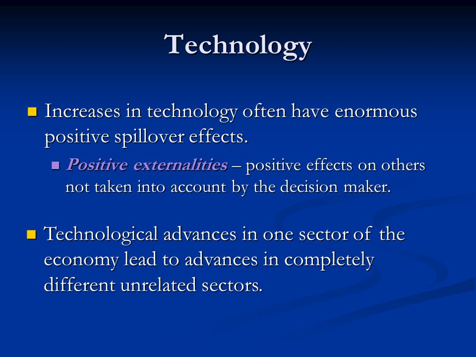 Technology Increases in technology often have enormous positive spillover effects.
