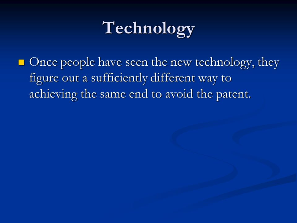 Technology Once people have seen the new technology, they figure out a sufficiently different way to achieving the same end to avoid the patent.