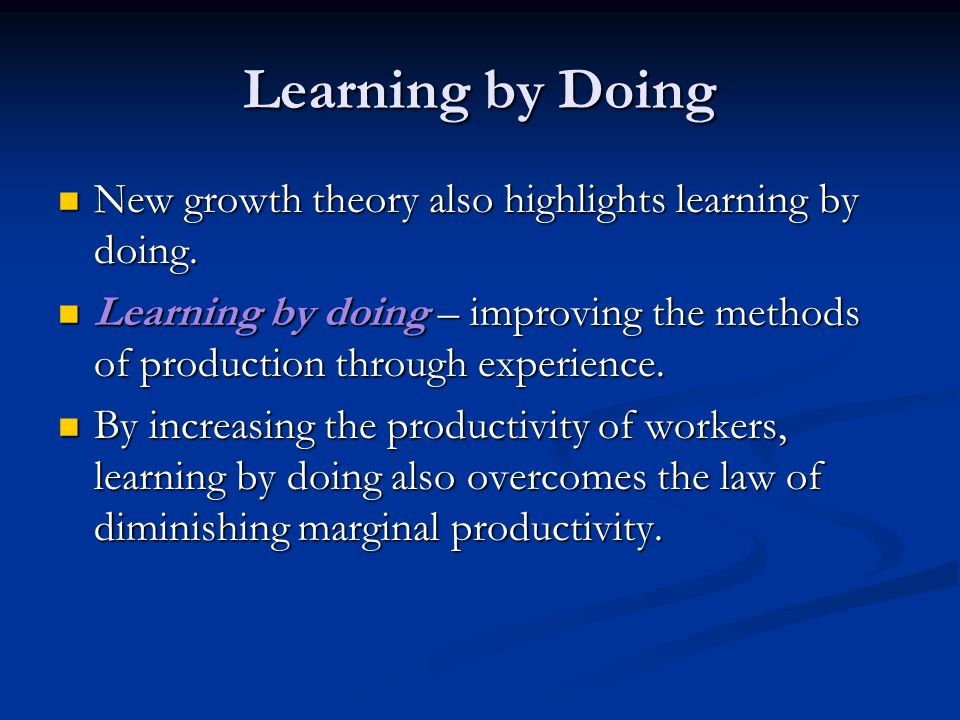Learning by Doing New growth theory also highlights learning by doing.