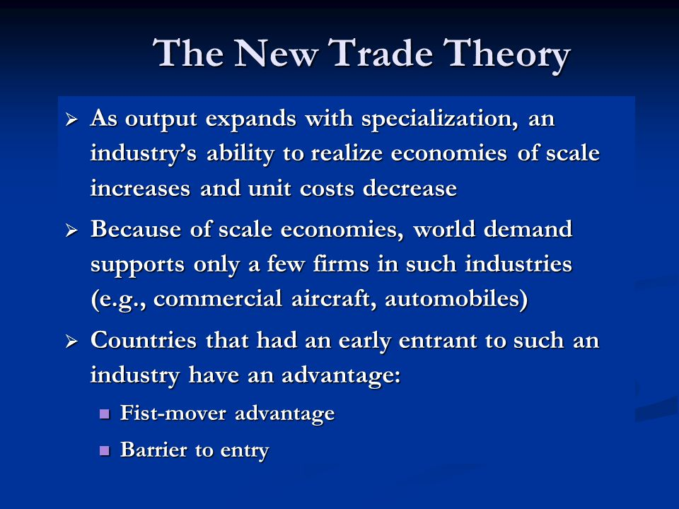 The New Trade Theory As output expands with specialization, an industry's ability to realize economies of scale increases and unit costs decrease.